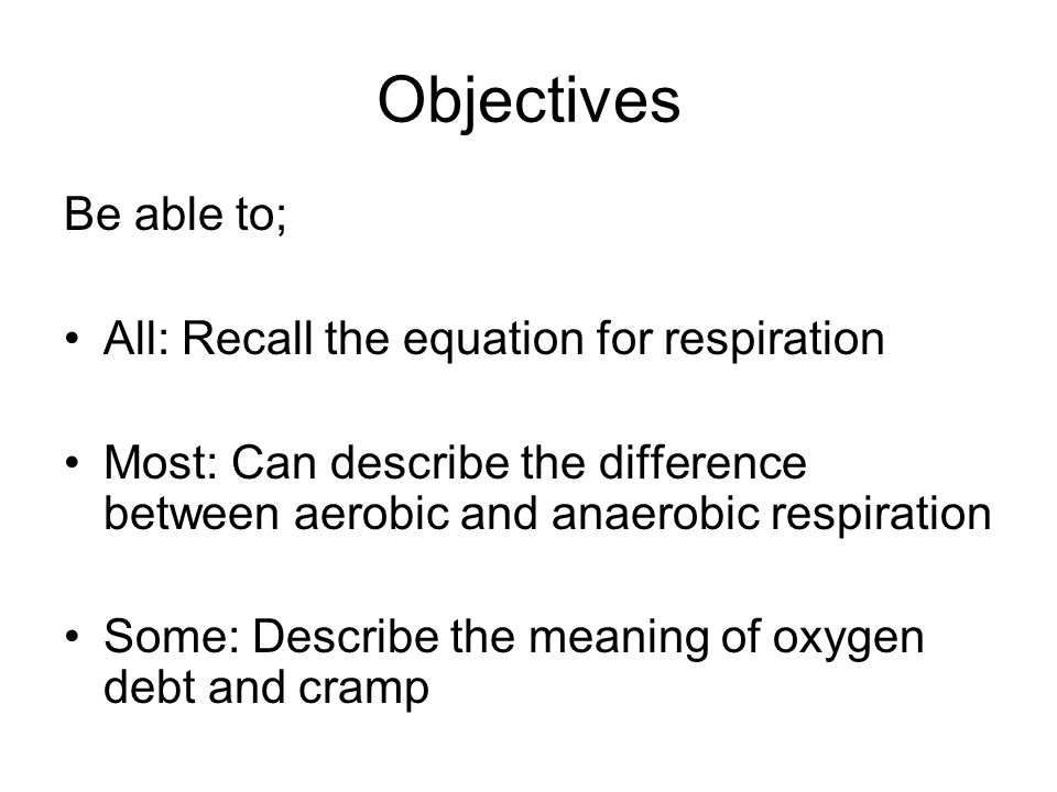 Objectives Be able to; All: Recall the equation for respiration Most: Can describe the difference between aerobic and anaerobic respiration Some: Describe the meaning of oxygen debt and cramp
