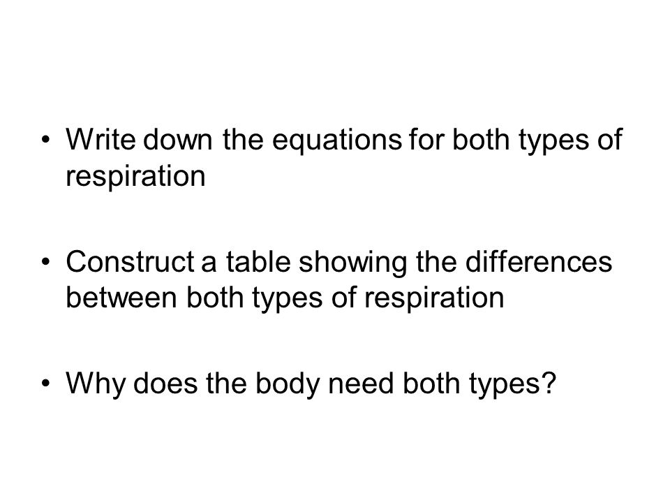 Write down the equations for both types of respiration Construct a table showing the differences between both types of respiration Why does the body need both types?