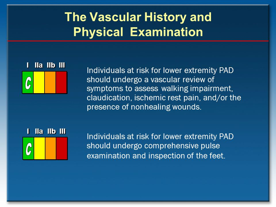 The Vascular History and Physical Examination Individuals at risk for lower extremity PAD should undergo a vascular review of symptoms to assess walki