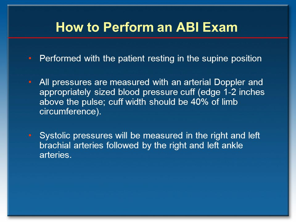 Performed with the patient resting in the supine position All pressures are measured with an arterial Doppler and appropriately sized blood pressure c