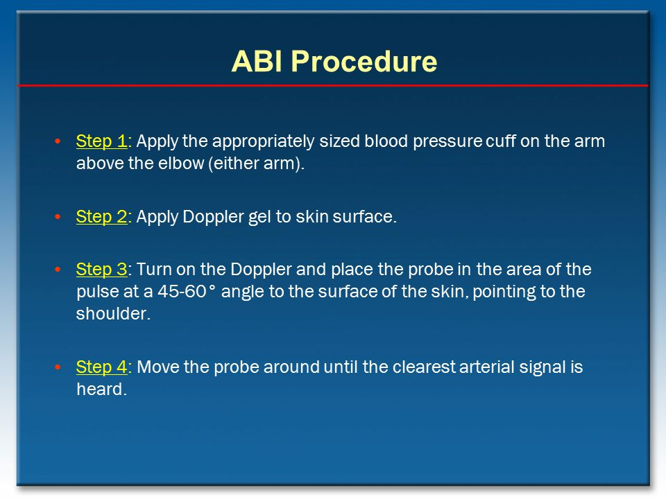 ABI Procedure Step 1: Apply the appropriately sized blood pressure cuff on the arm above the elbow (either arm). Step 2: Apply Doppler gel to skin sur