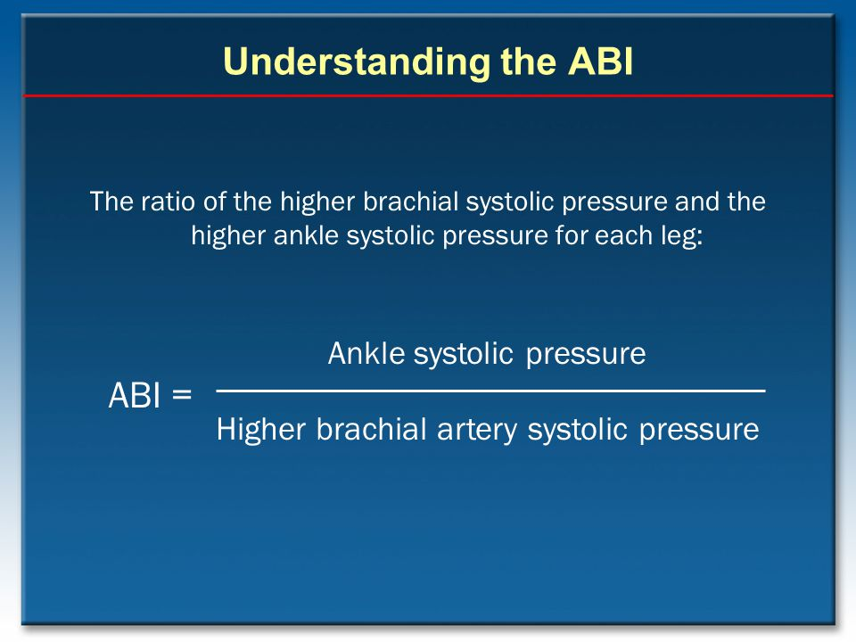Understanding the ABI The ratio of the higher brachial systolic pressure and the higher ankle systolic pressure for each leg: Ankle systolic pressure