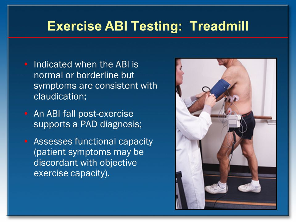 Exercise ABI Testing: Treadmill Indicated when the ABI is normal or borderline but symptoms are consistent with claudication; An ABI fall post-exercis