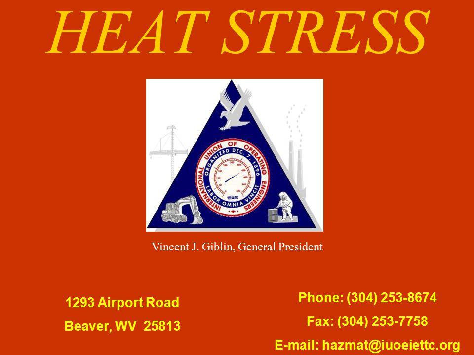 HEAT STRESS 1293 Airport Road Beaver, WV 25813 Phone: (304) 253-8674 Fax: (304) 253-7758 E-mail: hazmat@iuoeiettc.org Vincent J. Giblin, General Presi