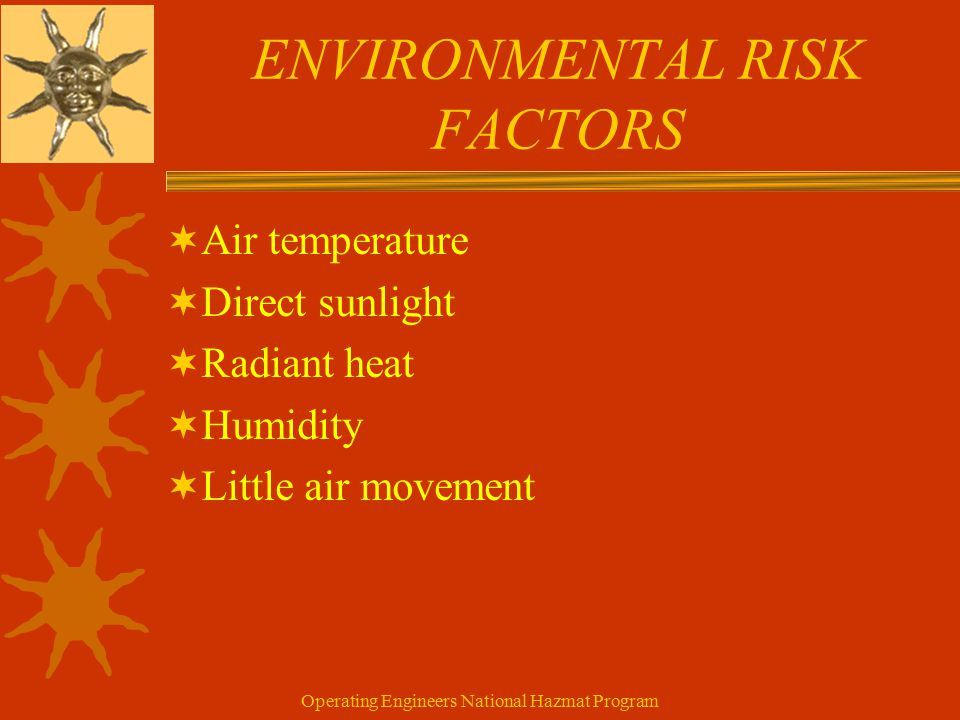 Operating Engineers National Hazmat Program ENVIRONMENTAL RISK FACTORS  Air temperature  Direct sunlight  Radiant heat  Humidity  Little air movement