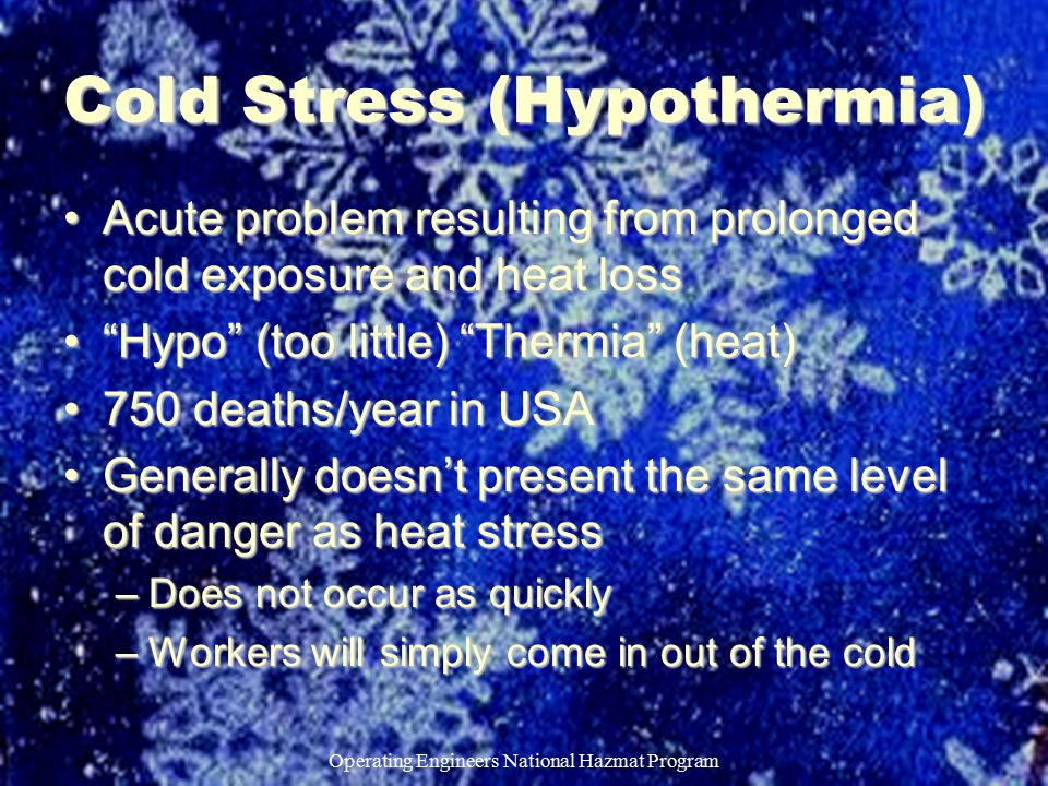 Operating Engineers National Hazmat Program Cold Stress (Hypothermia) Acute problem resulting from prolonged cold exposure and heat lossAcute problem resulting from prolonged cold exposure and heat loss Hypo (too little) Thermia (heat) Hypo (too little) Thermia (heat) 750 deaths/year in USA750 deaths/year in USA Generally doesn't present the same level of danger as heat stressGenerally doesn't present the same level of danger as heat stress –Does not occur as quickly –Workers will simply come in out of the cold