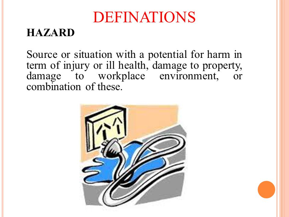 DEFINATIONS HAZARD Source or situation with a potential for harm in term of injury or ill health, damage to property, damage to workplace environment, or combination of these.