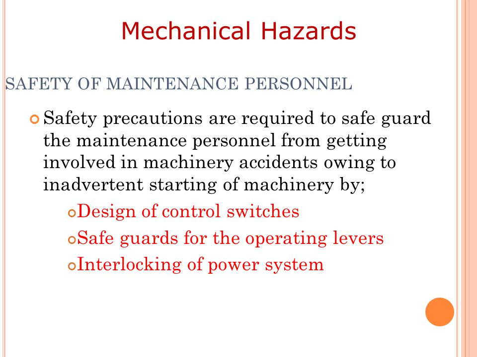 SAFETY OF MAINTENANCE PERSONNEL Safety precautions are required to safe guard the maintenance personnel from getting involved in machinery accidents owing to inadvertent starting of machinery by; Design of control switches Safe guards for the operating levers Interlocking of power system Mechanical Hazards