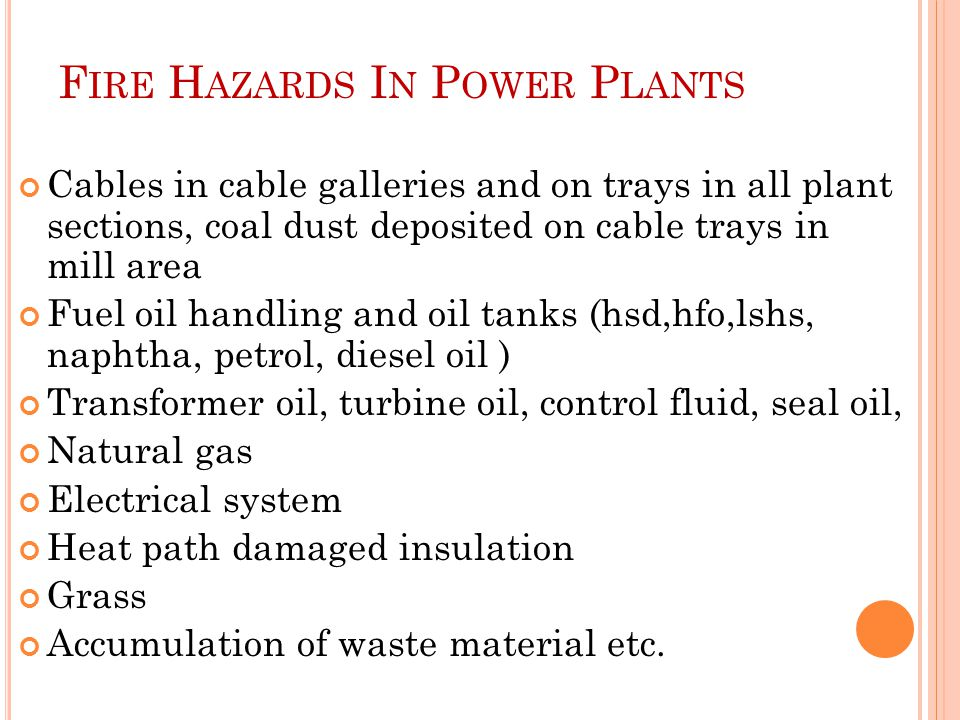 F IRE H AZARDS I N P OWER P LANTS Cables in cable galleries and on trays in all plant sections, coal dust deposited on cable trays in mill area Fuel oil handling and oil tanks (hsd,hfo,lshs, naphtha, petrol, diesel oil ) Transformer oil, turbine oil, control fluid, seal oil, Natural gas Electrical system Heat path damaged insulation Grass Accumulation of waste material etc.