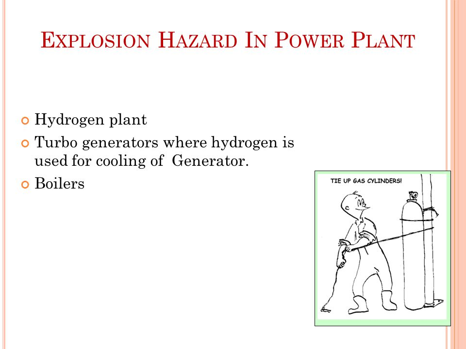 E XPLOSION H AZARD I N P OWER P LANT Hydrogen plant Turbo generators where hydrogen is used for cooling of Generator.
