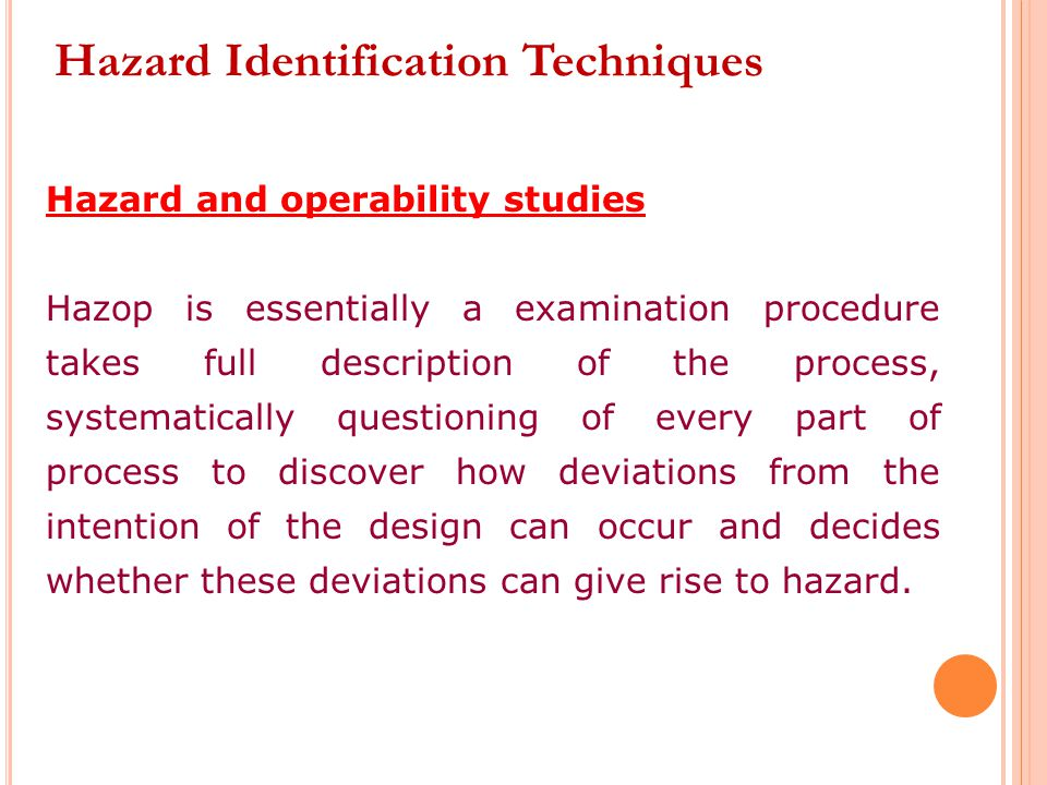Hazard and operability studies Hazop is essentially a examination procedure takes full description of the process, systematically questioning of every part of process to discover how deviations from the intention of the design can occur and decides whether these deviations can give rise to hazard.
