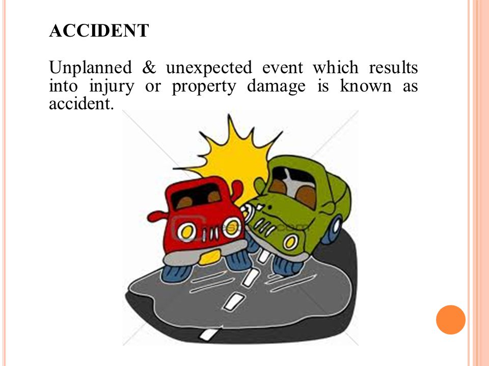 ACCIDENT Unplanned & unexpected event which results into injury or property damage is known as accident.