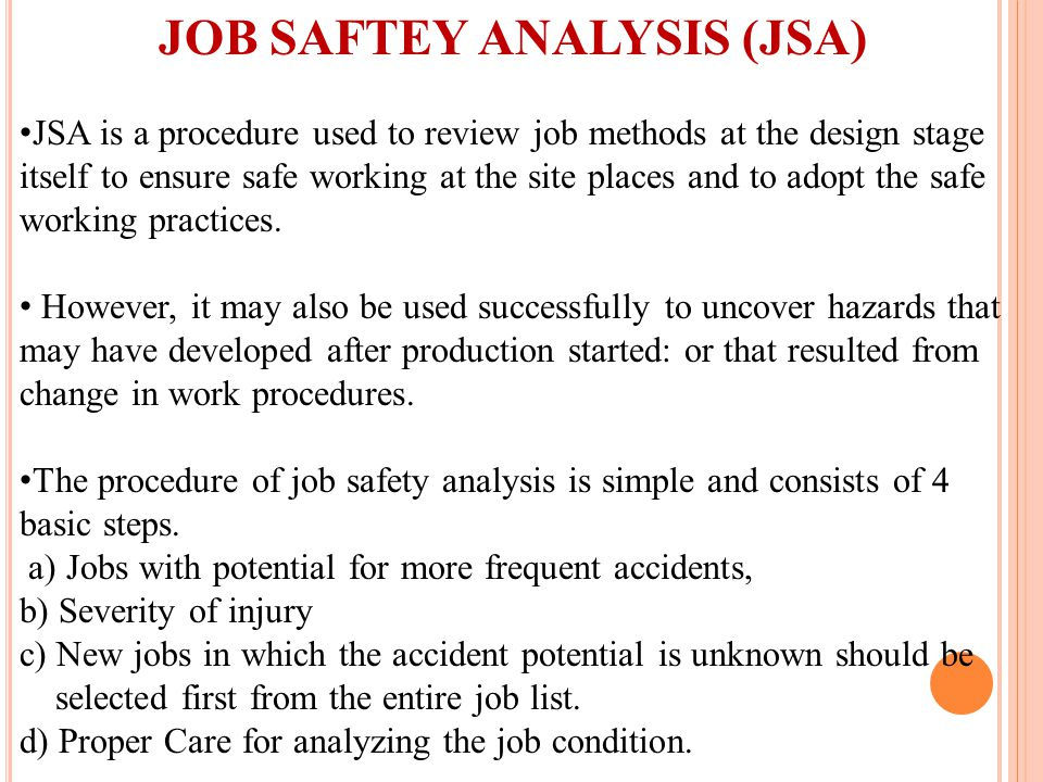 JOB SAFTEY ANALYSIS (JSA) JSA is a procedure used to review job methods at the design stage itself to ensure safe working at the site places and to adopt the safe working practices.