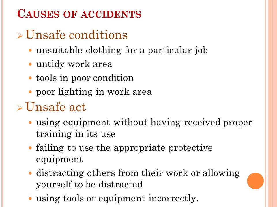 C AUSES OF ACCIDENTS  Unsafe conditions unsuitable clothing for a particular job untidy work area tools in poor condition poor lighting in work area  Unsafe act using equipment without having received proper training in its use failing to use the appropriate protective equipment distracting others from their work or allowing yourself to be distracted using tools or equipment incorrectly.