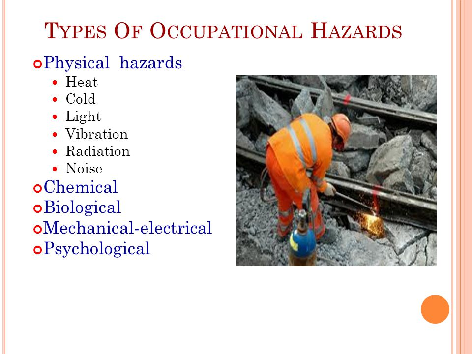 T YPES O F O CCUPATIONAL H AZARDS Physical hazards Heat Cold Light Vibration Radiation Noise Chemical Biological Mechanical-electrical Psychological