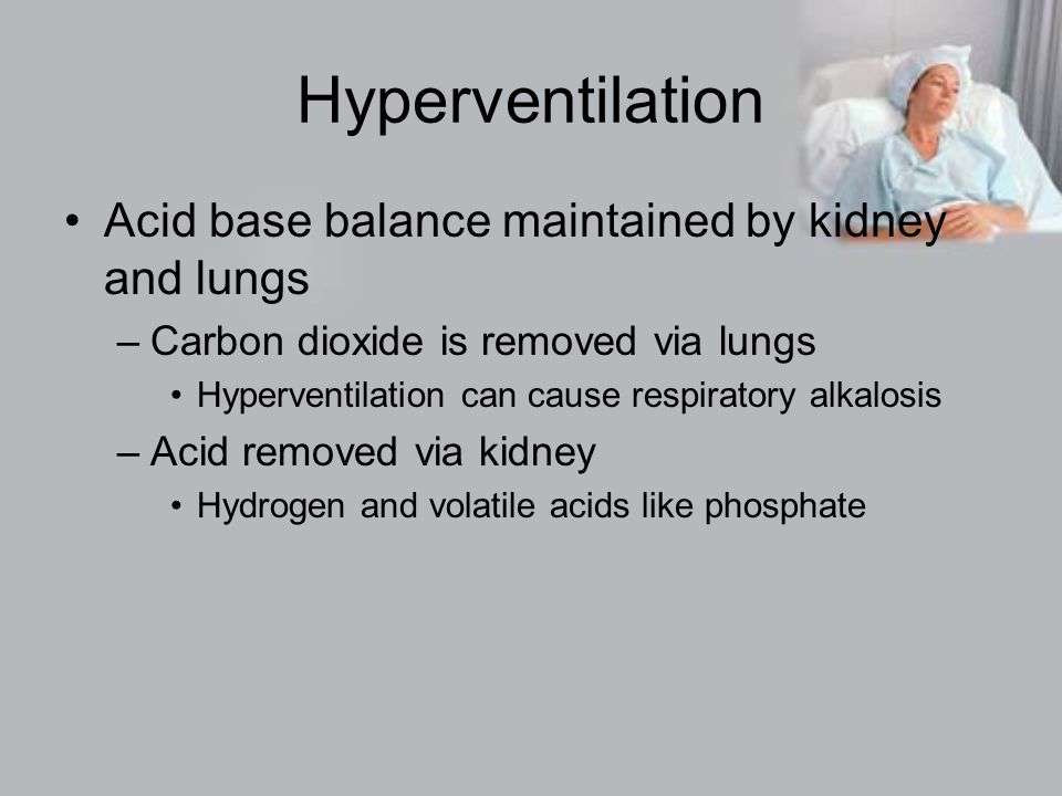 Hyperventilation Acid base balance maintained by kidney and lungs –Carbon dioxide is removed via lungs Hyperventilation can cause respiratory alkalosis –Acid removed via kidney Hydrogen and volatile acids like phosphate