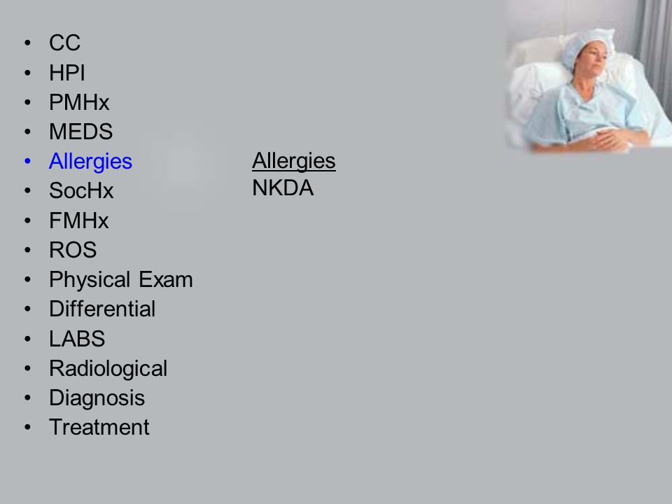 CC HPI PMHx MEDS Allergies SocHx FMHx ROS Physical Exam Differential LABS Radiological Diagnosis Treatment Allergies NKDA
