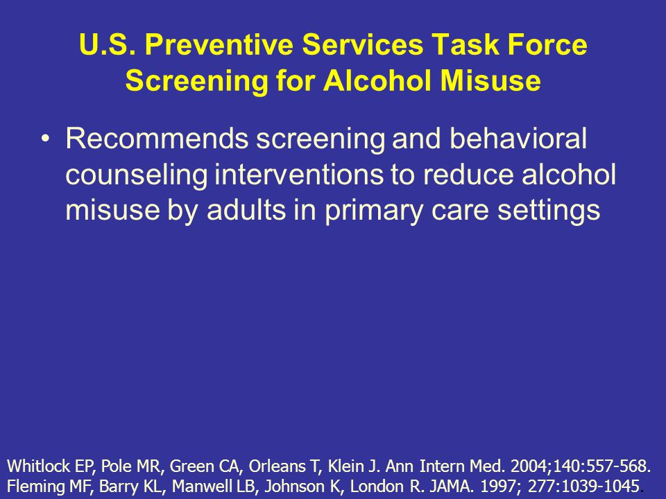 U.S. Preventive Services Task Force Screening for Alcohol Misuse Recommends screening and behavioral counseling interventions to reduce alcohol misuse