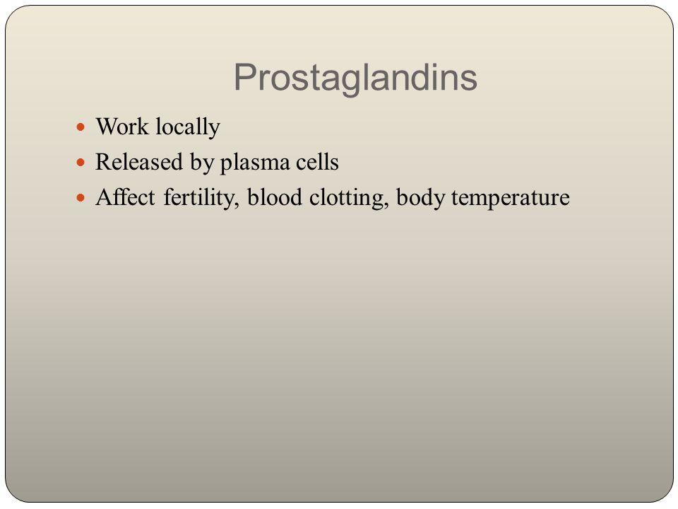 Prostaglandins Work locally Released by plasma cells Affect fertility, blood clotting, body temperature
