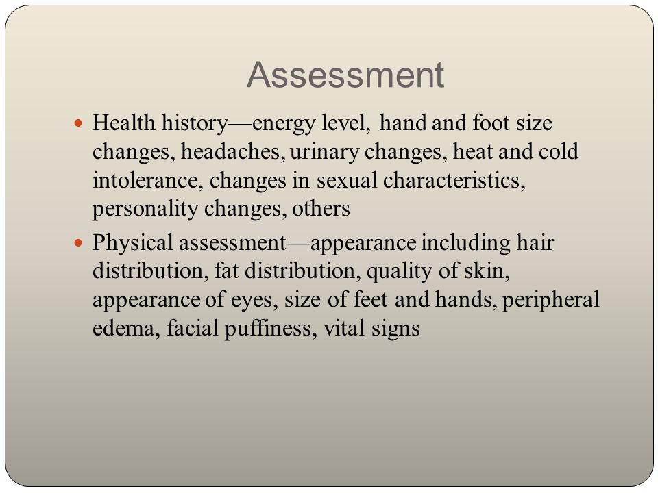 Assessment Health history—energy level, hand and foot size changes, headaches, urinary changes, heat and cold intolerance, changes in sexual character