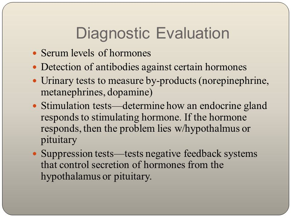 Diagnostic Evaluation Serum levels of hormones Detection of antibodies against certain hormones Urinary tests to measure by-products (norepinephrine,