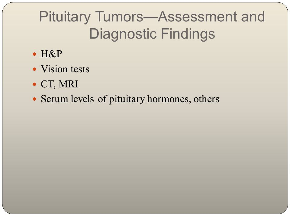 Pituitary Tumors—Assessment and Diagnostic Findings H&P Vision tests CT, MRI Serum levels of pituitary hormones, others