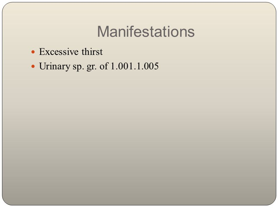 Manifestations Excessive thirst Urinary sp. gr. of 1.001.1.005