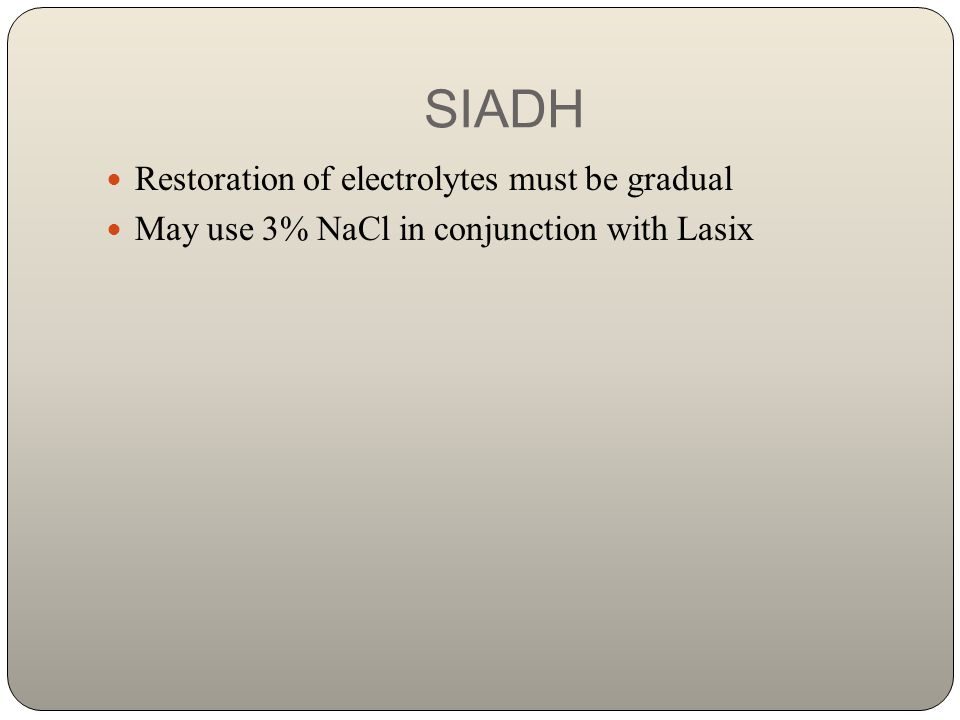 SIADH Restoration of electrolytes must be gradual May use 3% NaCl in conjunction with Lasix