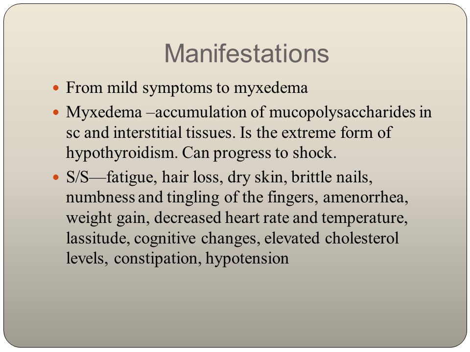 Manifestations From mild symptoms to myxedema Myxedema –accumulation of mucopolysaccharides in sc and interstitial tissues. Is the extreme form of hyp