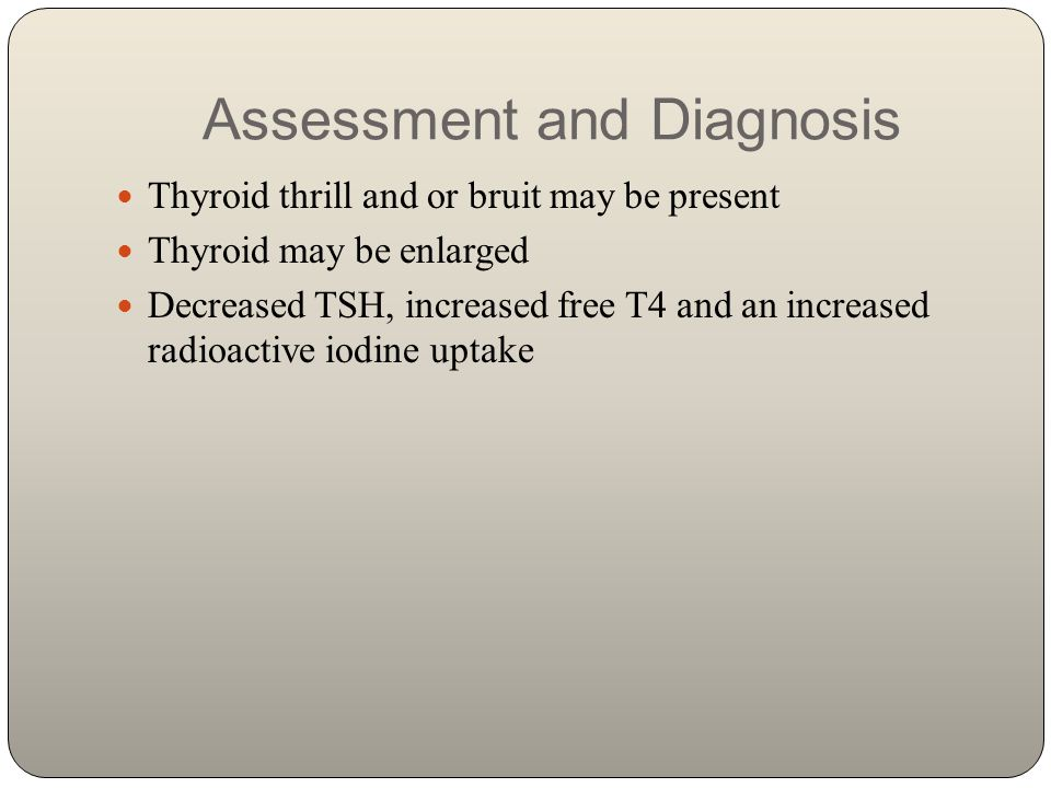 Assessment and Diagnosis Thyroid thrill and or bruit may be present Thyroid may be enlarged Decreased TSH, increased free T4 and an increased radioact