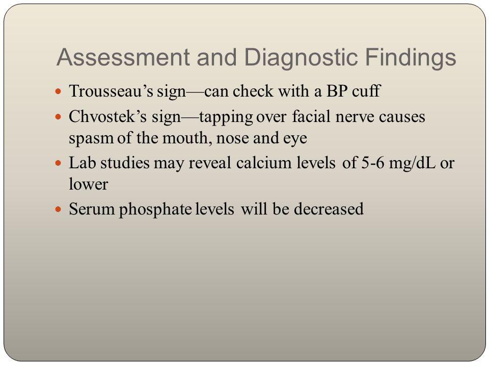 Assessment and Diagnostic Findings Trousseau's sign—can check with a BP cuff Chvostek's sign—tapping over facial nerve causes spasm of the mouth, nose