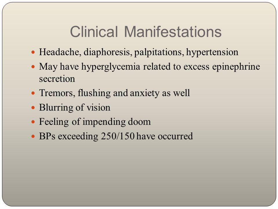 Clinical Manifestations Headache, diaphoresis, palpitations, hypertension May have hyperglycemia related to excess epinephrine secretion Tremors, flus