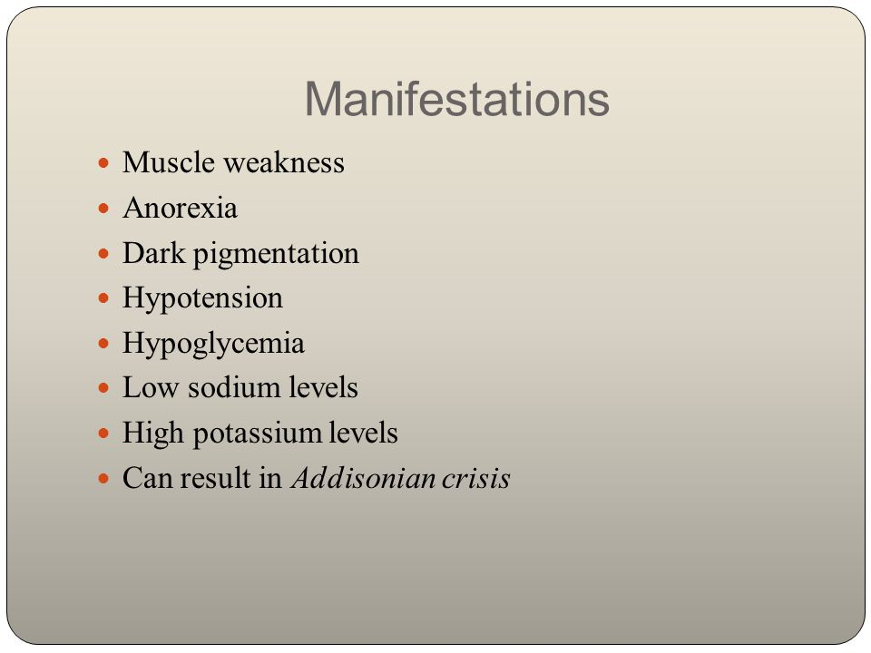 Manifestations Muscle weakness Anorexia Dark pigmentation Hypotension Hypoglycemia Low sodium levels High potassium levels Can result in Addisonian cr