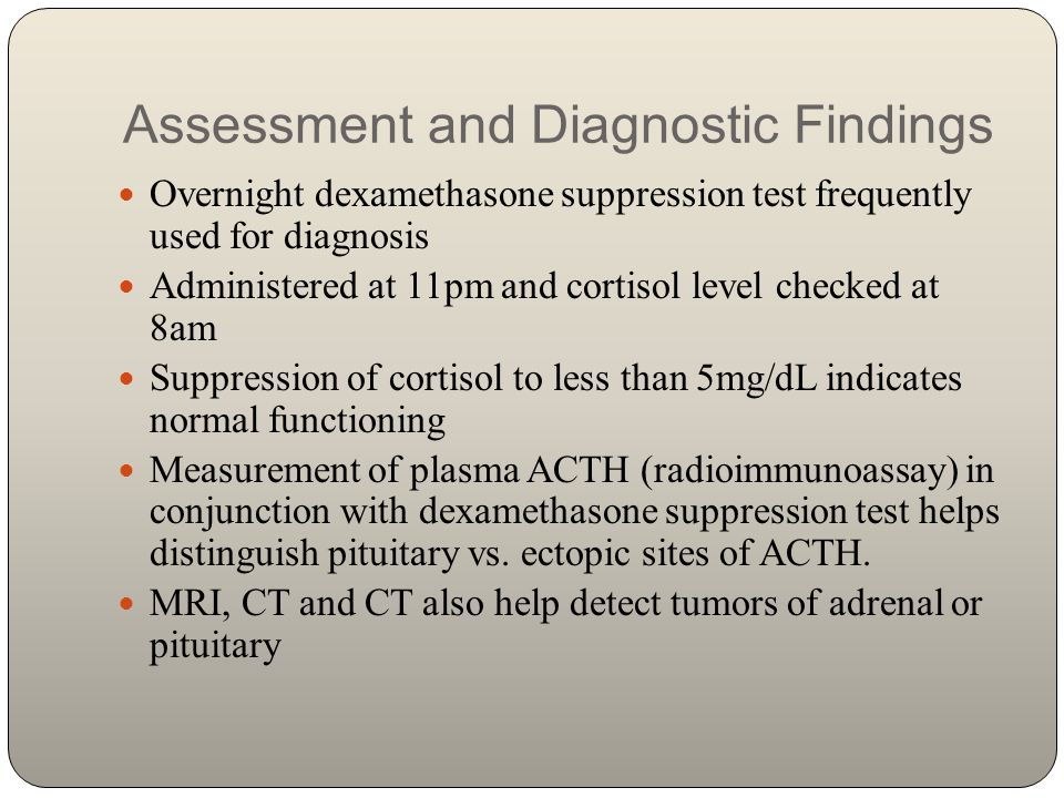 Assessment and Diagnostic Findings Overnight dexamethasone suppression test frequently used for diagnosis Administered at 11pm and cortisol level chec