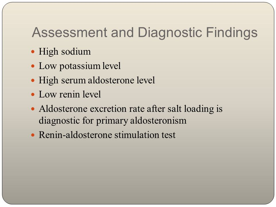 Assessment and Diagnostic Findings High sodium Low potassium level High serum aldosterone level Low renin level Aldosterone excretion rate after salt