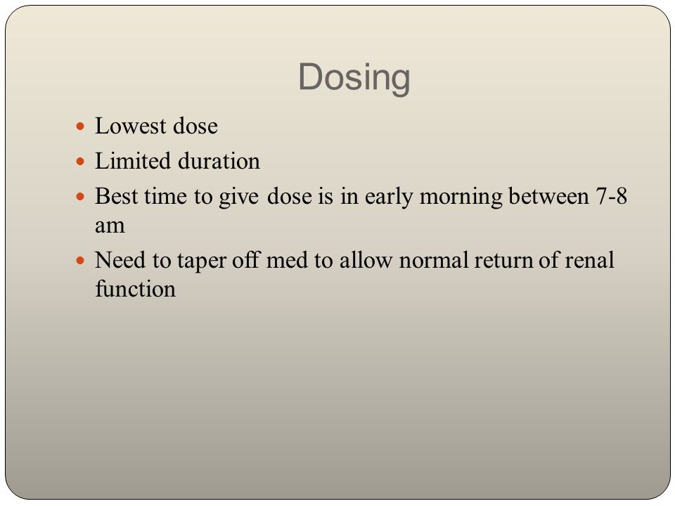 Dosing Lowest dose Limited duration Best time to give dose is in early morning between 7-8 am Need to taper off med to allow normal return of renal fu