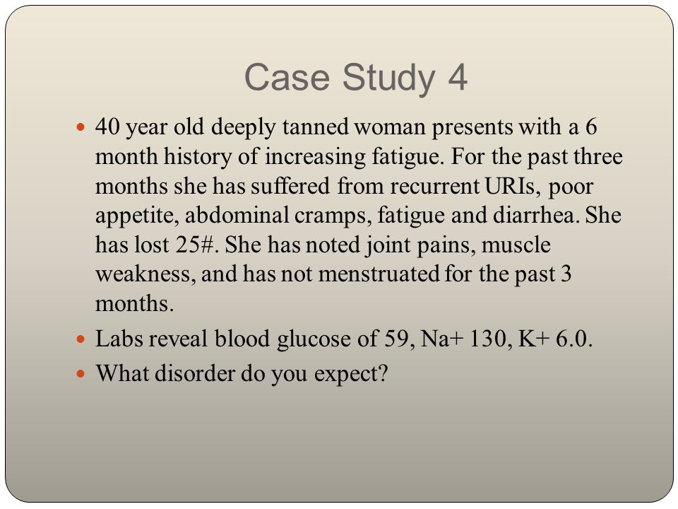 Case Study 4 40 year old deeply tanned woman presents with a 6 month history of increasing fatigue. For the past three months she has suffered from re