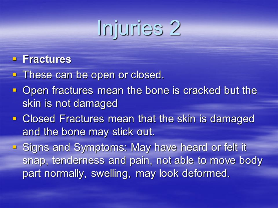 Injuries 2  Fractures  These can be open or closed.  Open fractures mean the bone is cracked but the skin is not damaged  Closed Fractures mean th