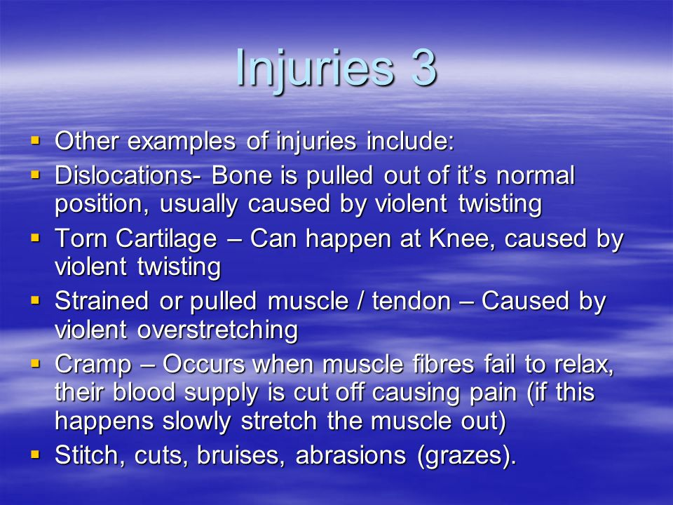 Injuries 3  Other examples of injuries include:  Dislocations- Bone is pulled out of it's normal position, usually caused by violent twisting  Torn