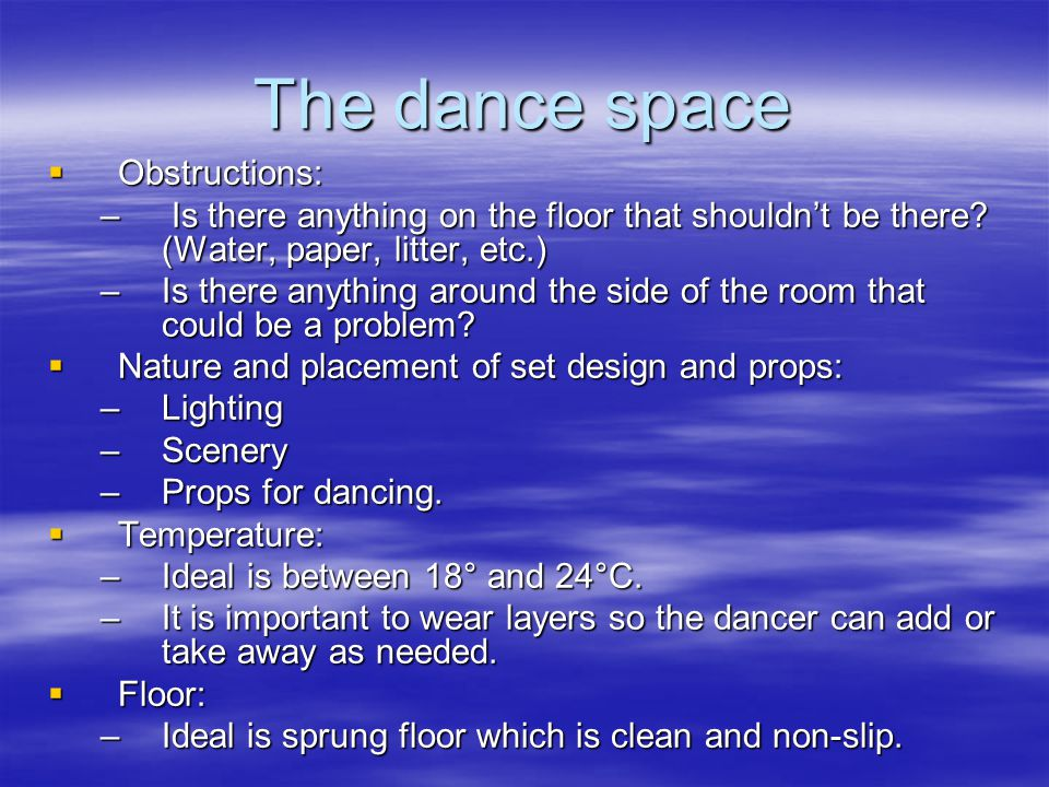 The dance space  Obstructions: – Is there anything on the floor that shouldn't be there? (Water, paper, litter, etc.) –Is there anything around the s