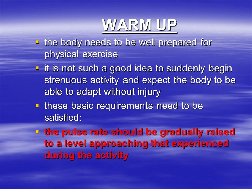 WARM UP  the body needs to be well prepared for physical exercise  it is not such a good idea to suddenly begin strenuous activity and expect the bo