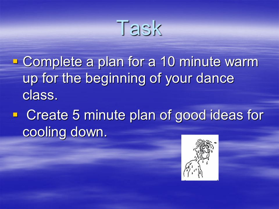 Task  Complete a plan for a 10 minute warm up for the beginning of your dance class.  Create 5 minute plan of good ideas for cooling down.