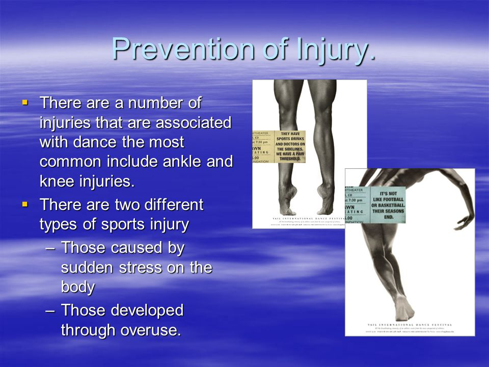 Prevention of Injury.  There are a number of injuries that are associated with dance the most common include ankle and knee injuries.  There are two