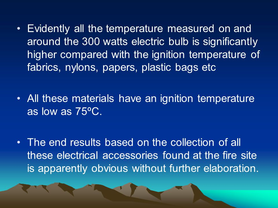 Evidently all the temperature measured on and around the 300 watts electric bulb is significantly higher compared with the ignition temperature of fabrics, nylons, papers, plastic bags etc All these materials have an ignition temperature as low as 75ºC.