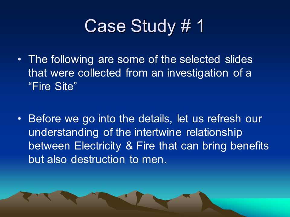 Case Study # 1 The following are some of the selected slides that were collected from an investigation of a Fire Site Before we go into the details, let us refresh our understanding of the intertwine relationship between Electricity & Fire that can bring benefits but also destruction to men.