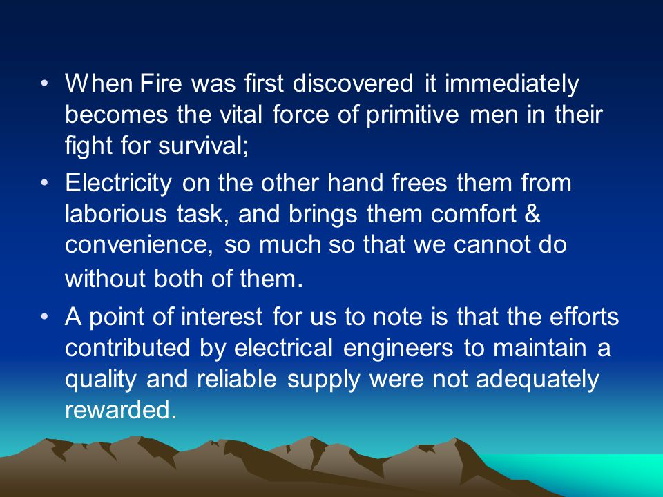 When Fire was first discovered it immediately becomes the vital force of primitive men in their fight for survival; Electricity on the other hand frees them from laborious task, and brings them comfort & convenience, so much so that we cannot do without both of them.