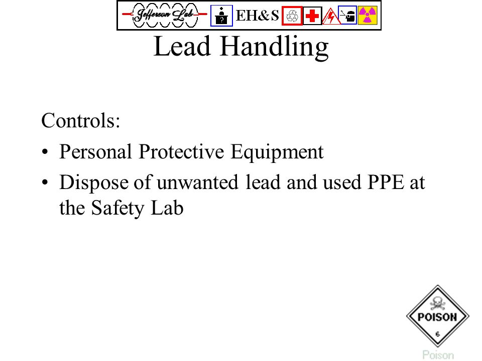 Lead Handling Controls: Personal Protective Equipment Dispose of unwanted lead and used PPE at the Safety Lab
