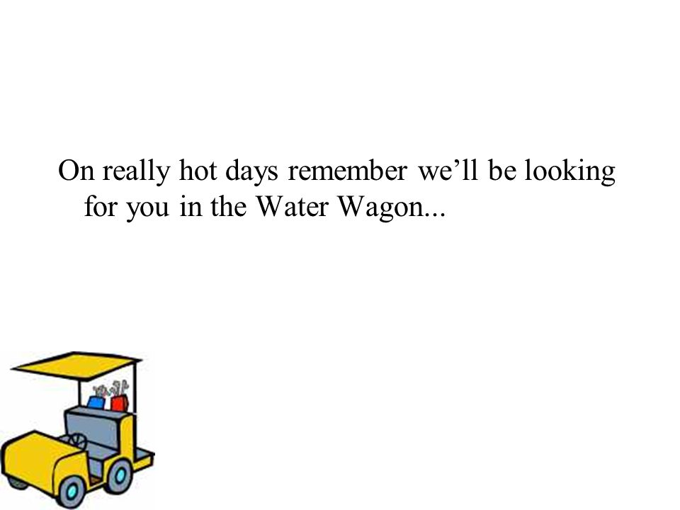 On really hot days remember we'll be looking for you in the Water Wagon...