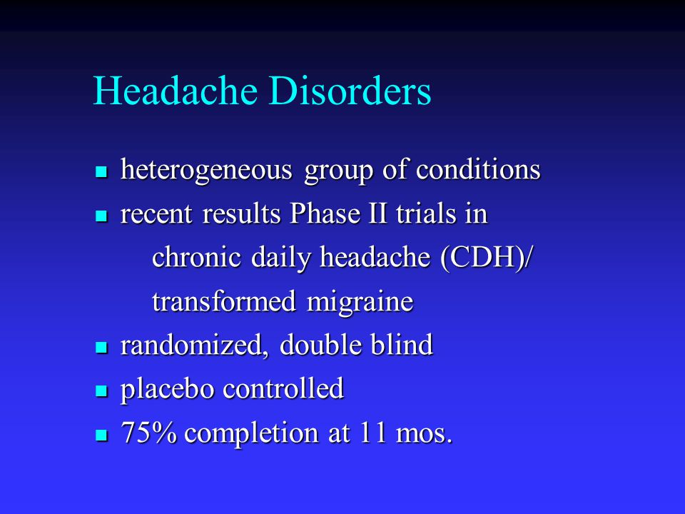Headache Disorders heterogeneous group of conditions heterogeneous group of conditions recent results Phase II trials in recent results Phase II trial