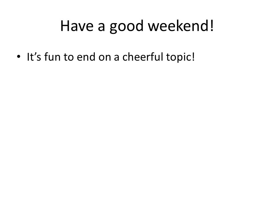 Have a good weekend! It's fun to end on a cheerful topic!